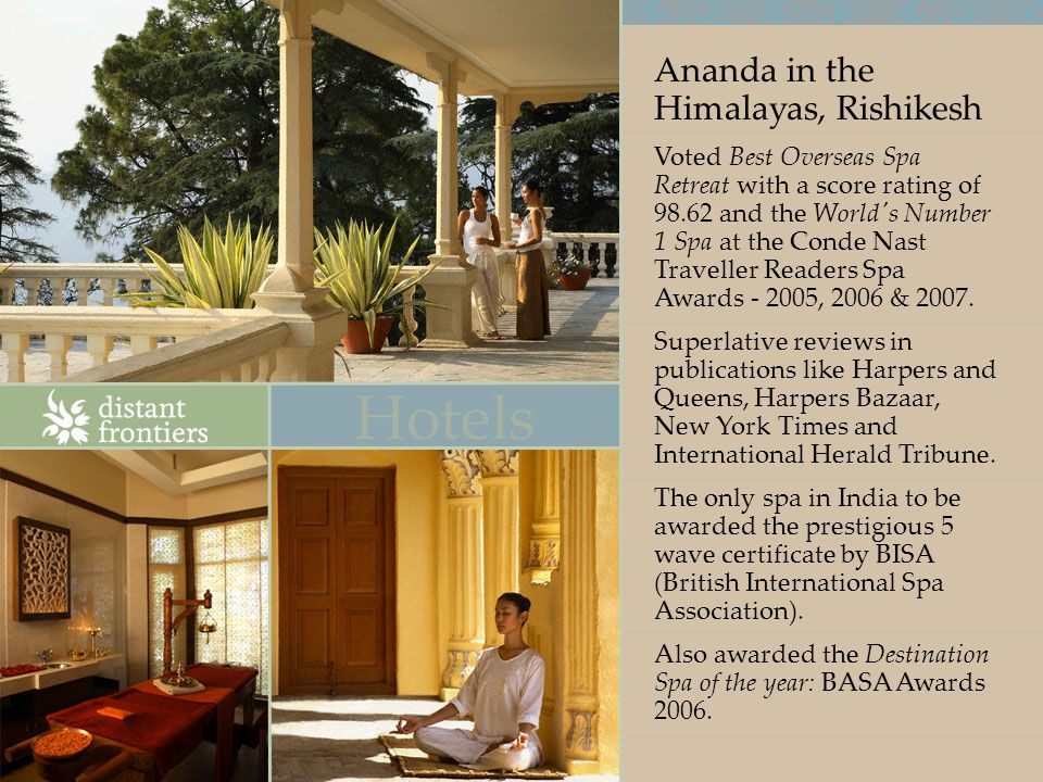 Ananda in the Himalayas, Rishikesh Voted Best Overseas Spa Retreat with a score rating of 98.62 and the World s Number 1 Spa at the Conde Nast Traveller Readers Spa Awards - 2005, 2006 & 2007.