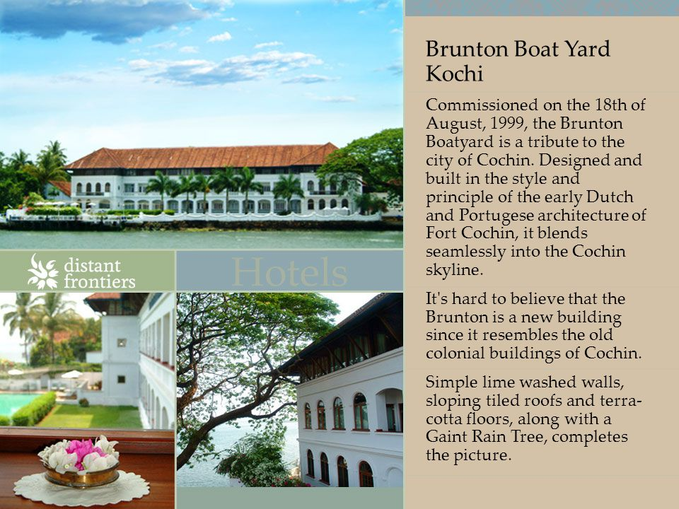 Brunton Boat Yard Kochi Commissioned on the 18th of August, 1999, the Brunton Boatyard is a tribute to the city of Cochin.