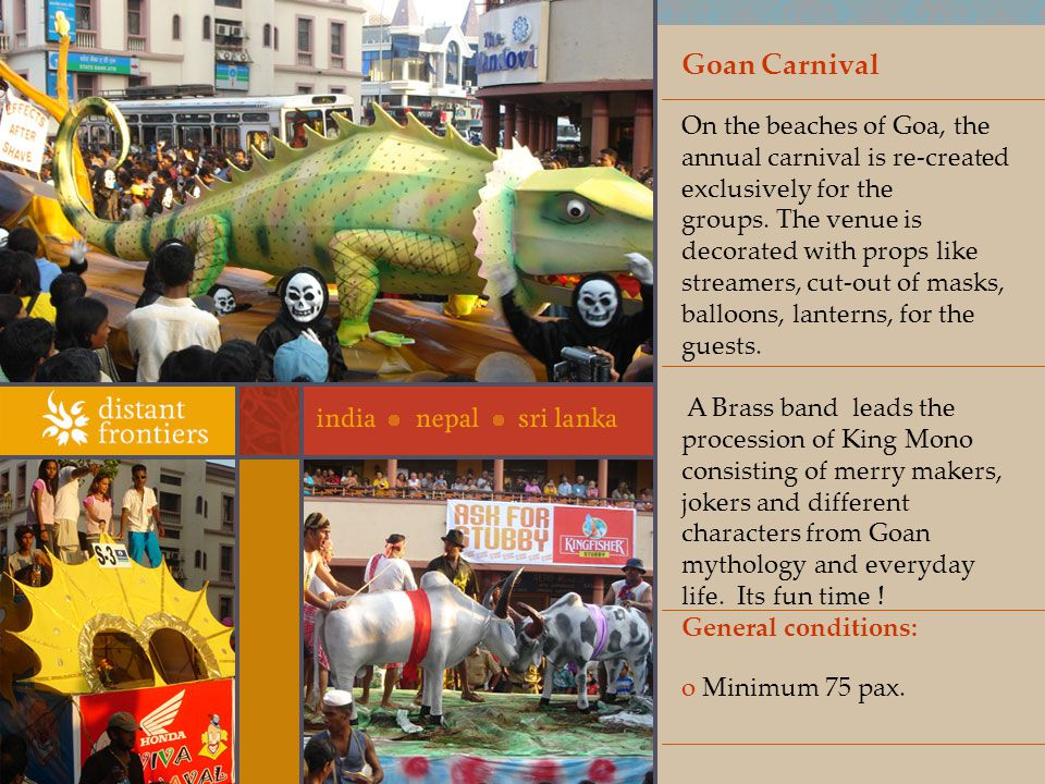Goan Carnival On the beaches of Goa, the annual carnival is re-created exclusively for the groups.