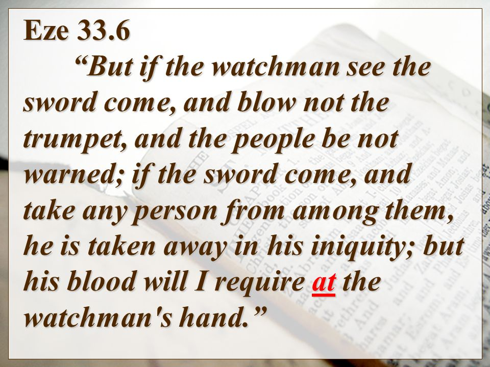 Eze 33.6 But if the watchman see the sword come, and blow not the trumpet, and the people be not warned; if the sword come, and take any person from among them, he is taken away in his iniquity; but his blood will I require at the watchman s hand.