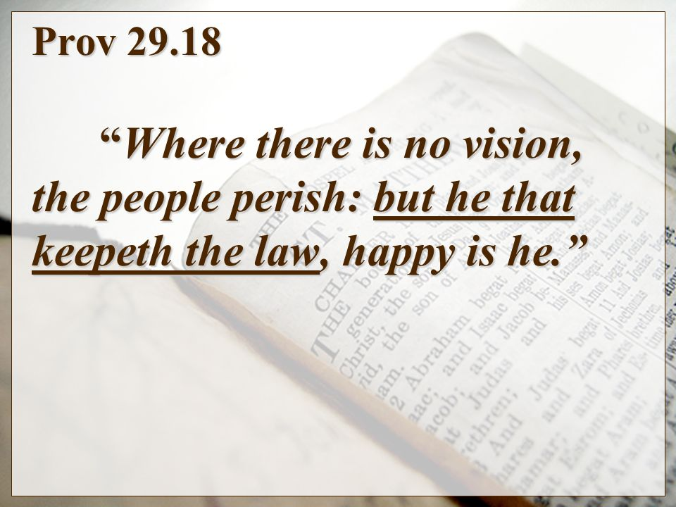 Prov 29.18Where there is no vision, the people perish: but he that keepeth the law, happy is he.