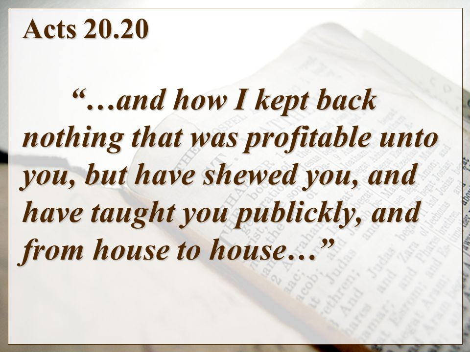 Acts …and how I kept back nothing that was profitable unto you, but have shewed you, and have taught you publickly, and from house to house…