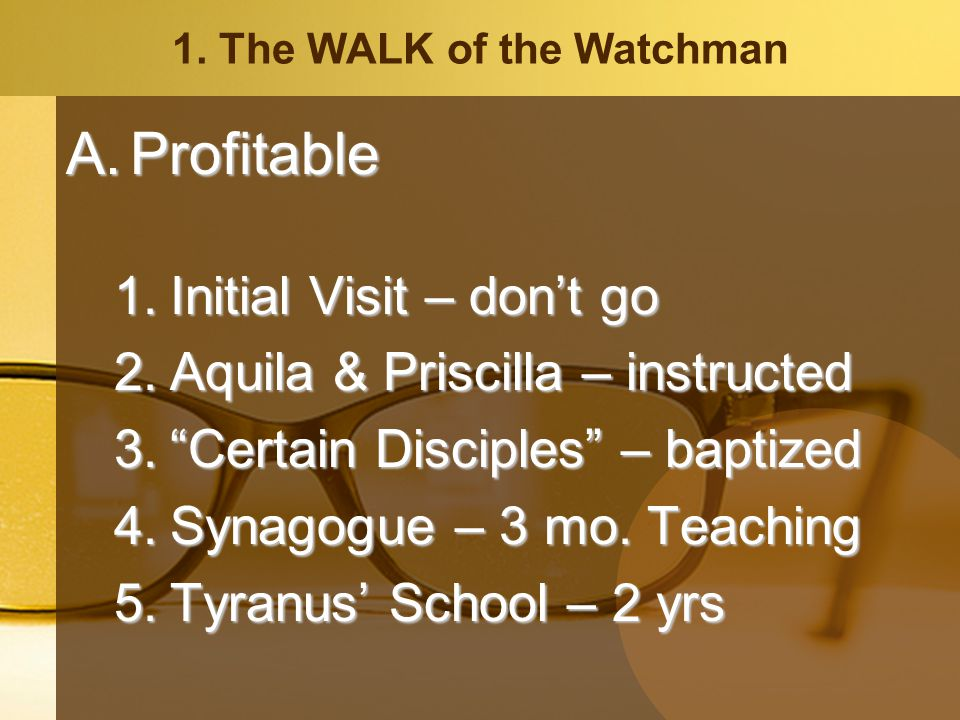 1. The WALK of the Watchman A.Profitable 1.Initial Visit – dont go 2.Aquila & Priscilla – instructed 3.Certain Disciples – baptized 4.Synagogue – 3 mo