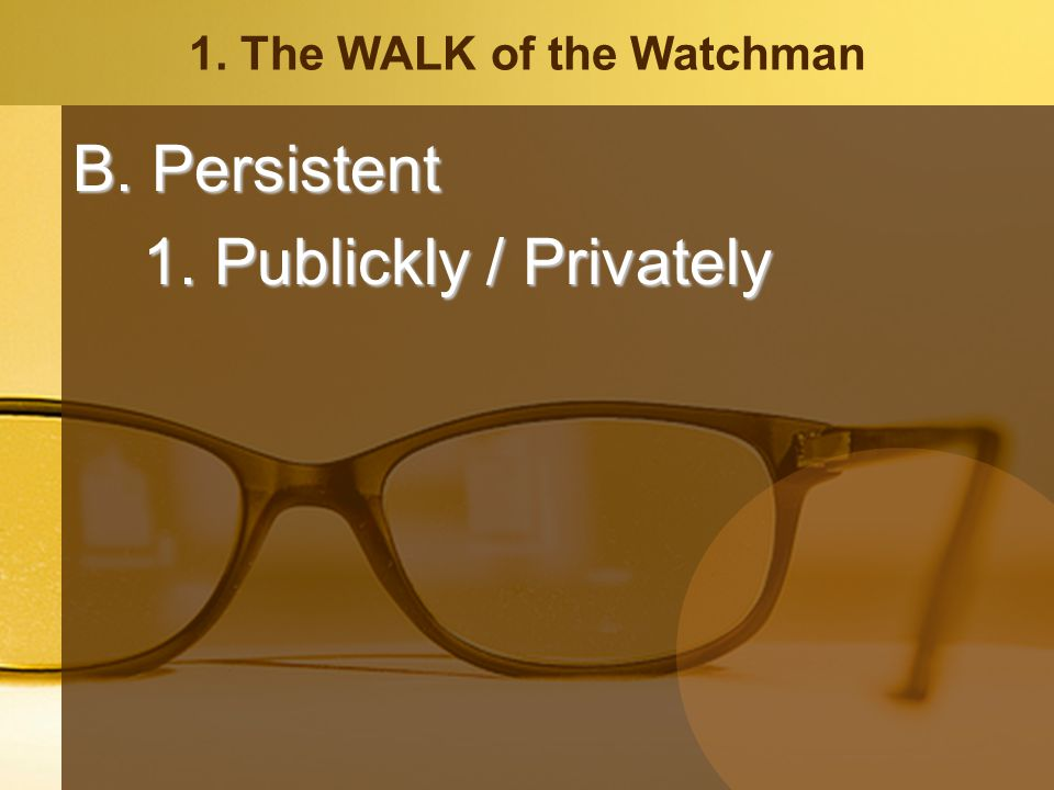 1. The WALK of the Watchman B. Persistent 1. Publickly / Privately