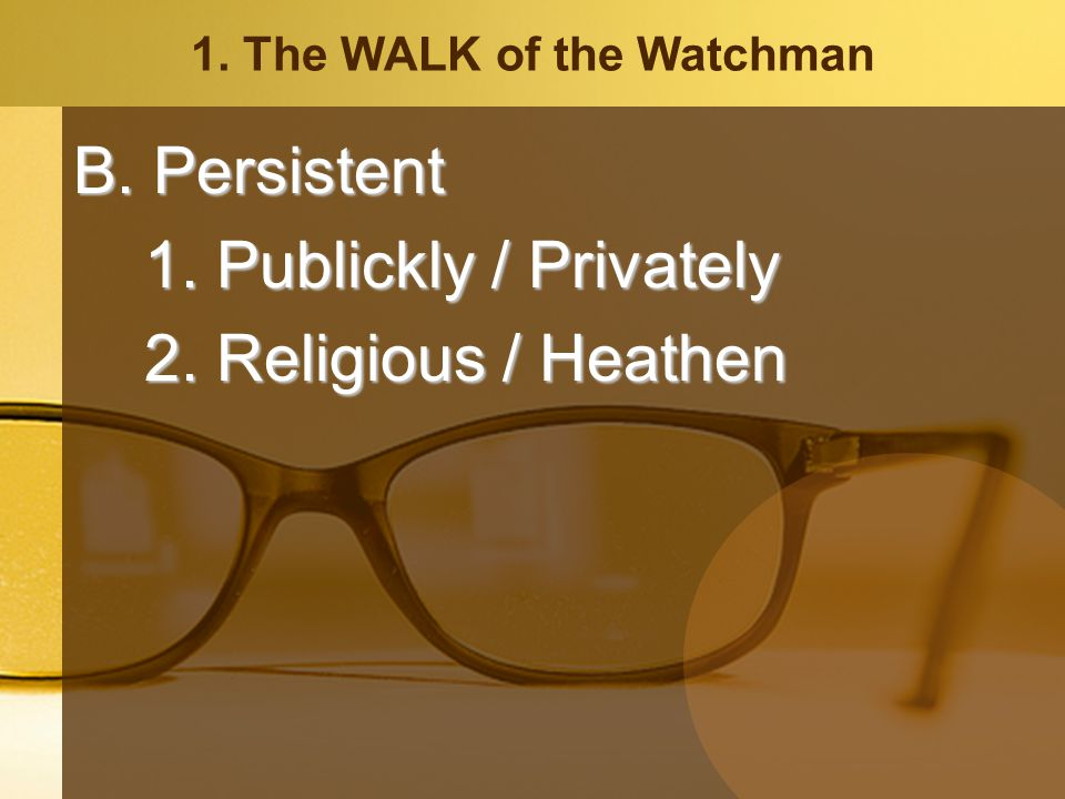 1. The WALK of the Watchman B. Persistent 1. Publickly / Privately 2. Religious / Heathen
