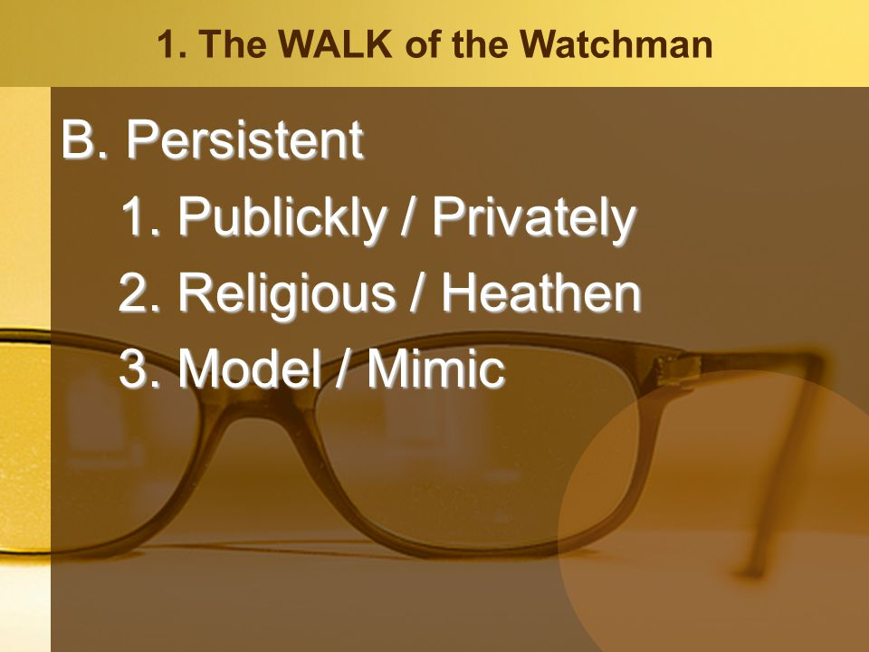 1. The WALK of the Watchman B. Persistent 1. Publickly / Privately 2.