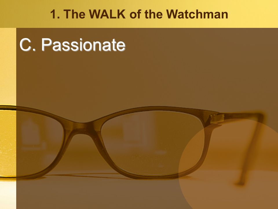 1. The WALK of the Watchman C. Passionate