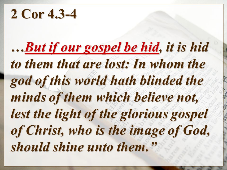 2 Cor …But if our gospel be hid, it is hid to them that are lost: In whom the god of this world hath blinded the minds of them which believe not, lest the light of the glorious gospel of Christ, who is the image of God, should shine unto them.
