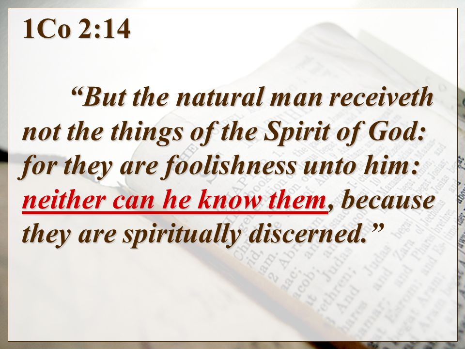 1Co 2:14 But the natural man receiveth not the things of the Spirit of God: for they are foolishness unto him: neither can he know them, because they are spiritually discerned.