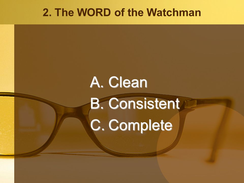 2. The WORD of the Watchman A.Clean B.Consistent C.Complete
