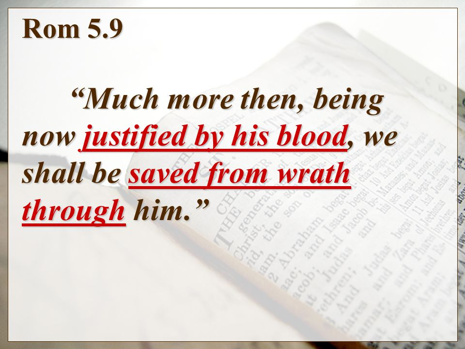 Rom 5.9 Much more then, being now justified by his blood, we shall be saved from wrath through him.