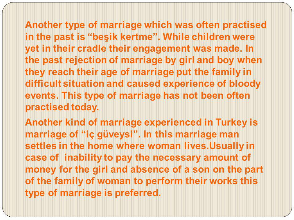 In another type of marriage called Berder or değiş-tokuş, değişik ( exchange, changing) a family with daughter and son gives and takes girl to/from another family who has son and daughter.