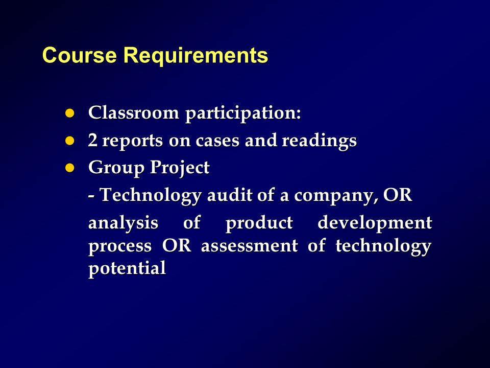 Course Requirements Classroom participation: Classroom participation: 2 reports on cases and readings 2 reports on cases and readings Group Project Group Project - Technology audit of a company, OR analysis of product development processOR assessment of technology potential