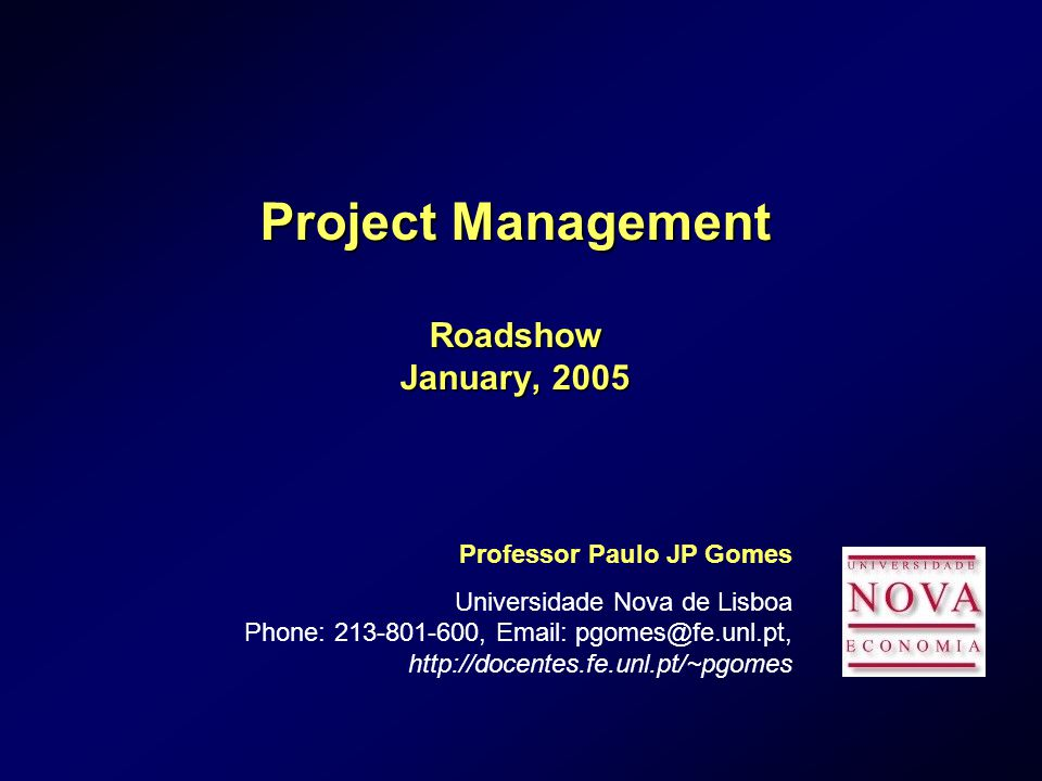 Project Management Roadshow January, 2005 Professor Paulo JP Gomes Universidade Nova de Lisboa Phone: ,