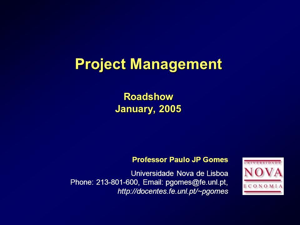 Project Management Roadshow January, 2005 Professor Paulo JP Gomes Universidade Nova de Lisboa Phone: 213-801-600, Email: pgomes@fe.unl.pt, http://docentes.fe.unl.pt/~pgomes