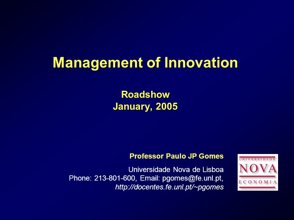 Management of Innovation Roadshow January, 2005 Professor Paulo JP Gomes Universidade Nova de Lisboa Phone: ,