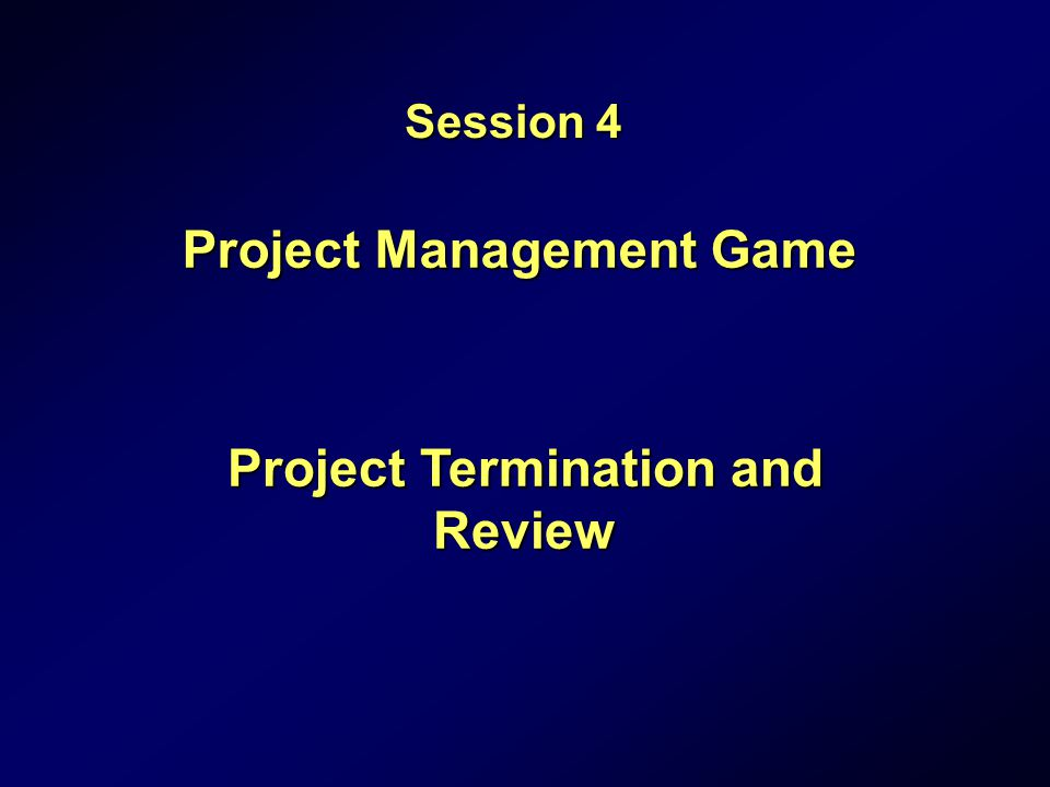Project Management Game Project Termination and Review Session 4