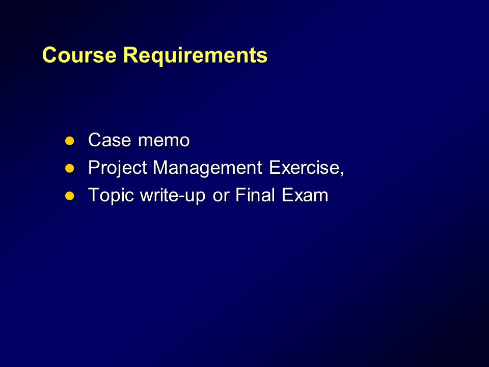 Course Requirements Case memo Case memo Project Management Exercise, Project Management Exercise, Topic write-up or Final Exam Topic write-up or Final Exam