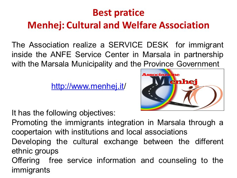 Best pratice Menhej: Cultural and Welfare Association The Association realize a SERVICE DESK for immigrant inside the ANFE Service Center in Marsala in partnership with the Marsala Municipality and the Province Government It has the following objectives: Promoting the immigrants integration in Marsala through a coopertaion with institutions and local associations Developing the cultural exchange between the different ethnic groups Offering free service information and counseling to the immigrants http://www.menhej.ithttp://www.menhej.it/