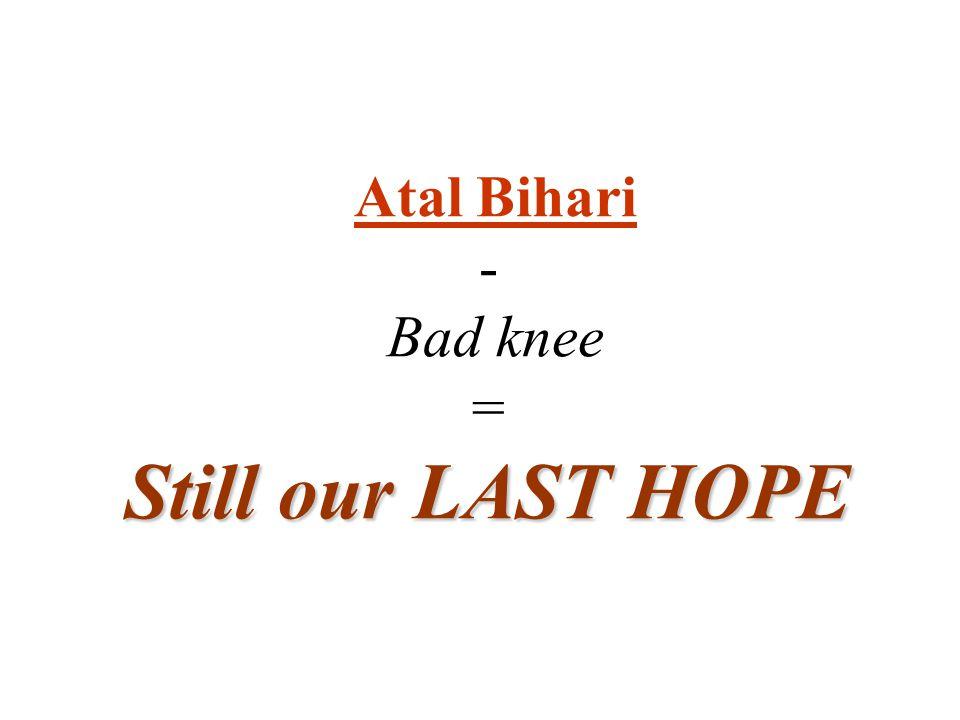 Atal Bihari - Bad knee = Still our LAST HOPE