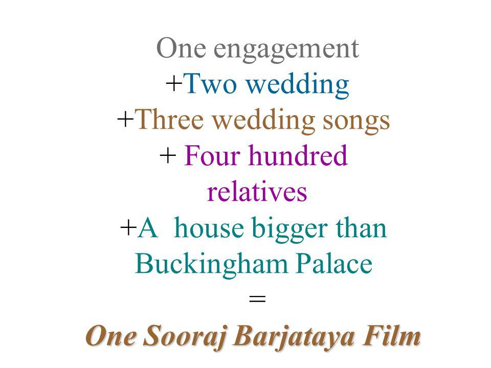 One engagement +Two wedding +Three wedding songs + Four hundred relatives +A house bigger than Buckingham Palace = One Sooraj Barjataya Film