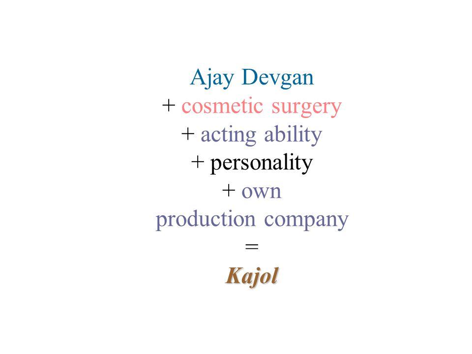 Ajay Devgan + cosmetic surgery + acting ability + personality + own production company = Kajol
