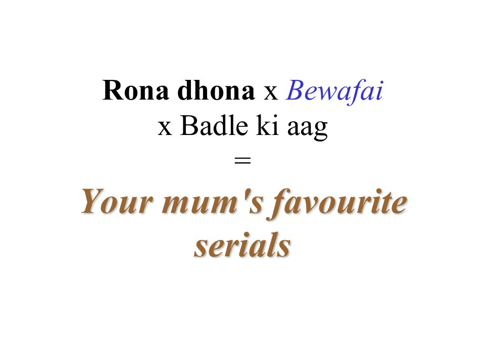 Rona dhona x Bewafai x Badle ki aag = Your mum's favourite serials