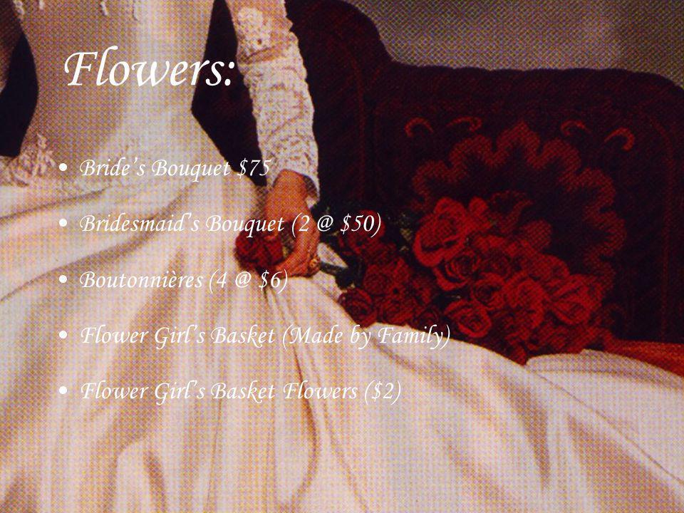 Flowers: Brides Bouquet $75 Bridesmaids Bouquet (2 @ $50) Boutonnières (4 @ $6) Flower Girls Basket (Made by Family) Flower Girls Basket Flowers ($2)