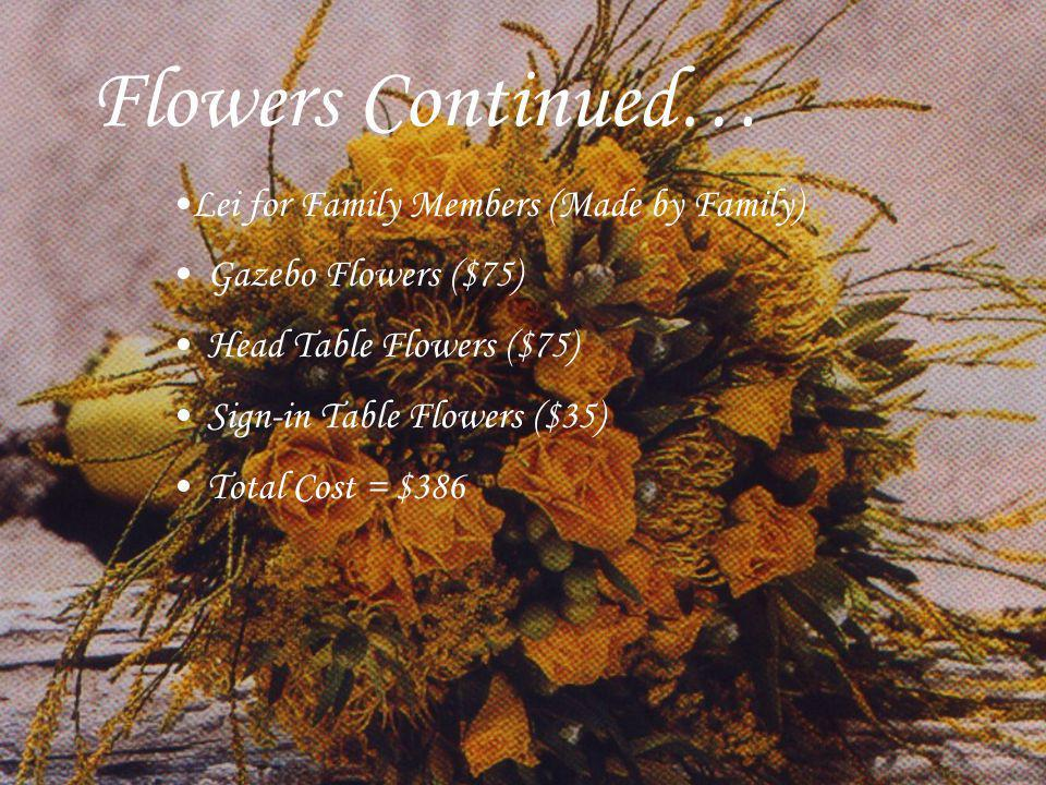 Flowers Continued… Gazebo Flowers ($75) Head Table Flowers ($75) Sign-in Table Flowers ($35) Total Cost = $386 Lei for Family Members (Made by Family)