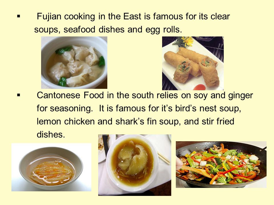 Fujian cooking in the East is famous for its clear soups, seafood dishes and egg rolls. Cantonese Food in the south relies on soy and ginger for seaso