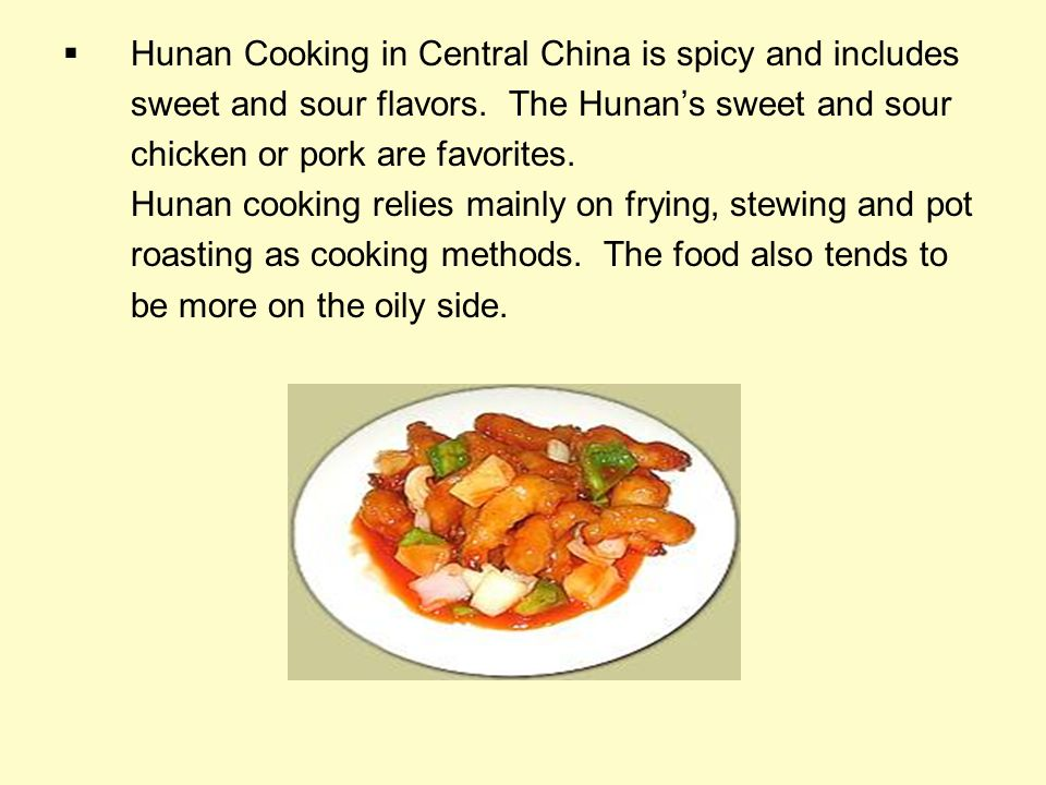 Hunan Cooking in Central China is spicy and includes sweet and sour flavors. The Hunans sweet and sour chicken or pork are favorites. Hunan cooking re