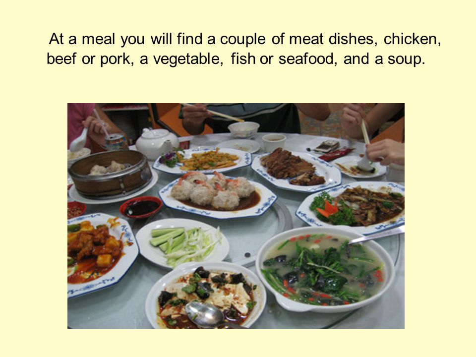 At a meal you will find a couple of meat dishes, chicken, beef or pork, a vegetable, fish or seafood, and a soup.
