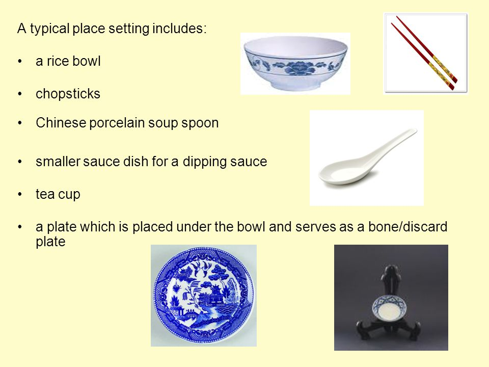 A typical place setting includes: a rice bowl chopsticks Chinese porcelain soup spoon smaller sauce dish for a dipping sauce tea cup a plate which is placed under the bowl and serves as a bone/discard plate