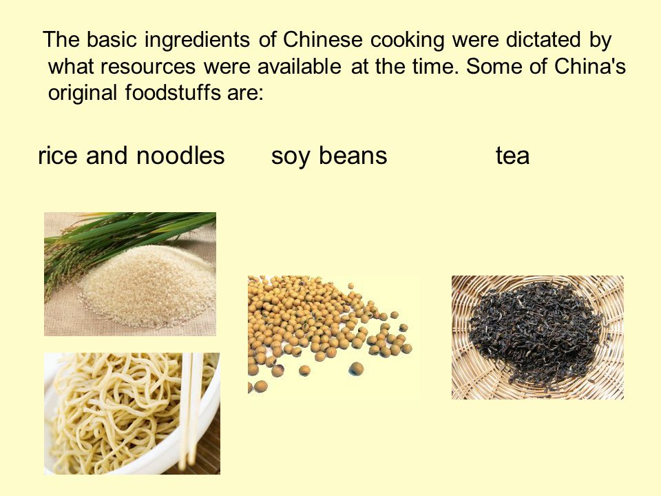 The basic ingredients of Chinese cooking were dictated by what resources were available at the time. Some of China's original foodstuffs are: rice and