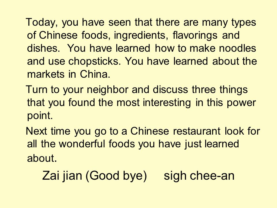 Today, you have seen that there are many types of Chinese foods, ingredients, flavorings and dishes. You have learned how to make noodles and use chop
