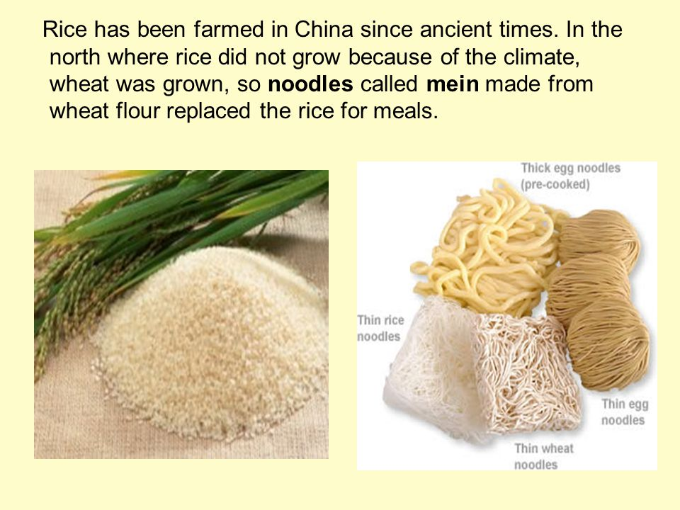 Rice has been farmed in China since ancient times. In the north where rice did not grow because of the climate, wheat was grown, so noodles called mei