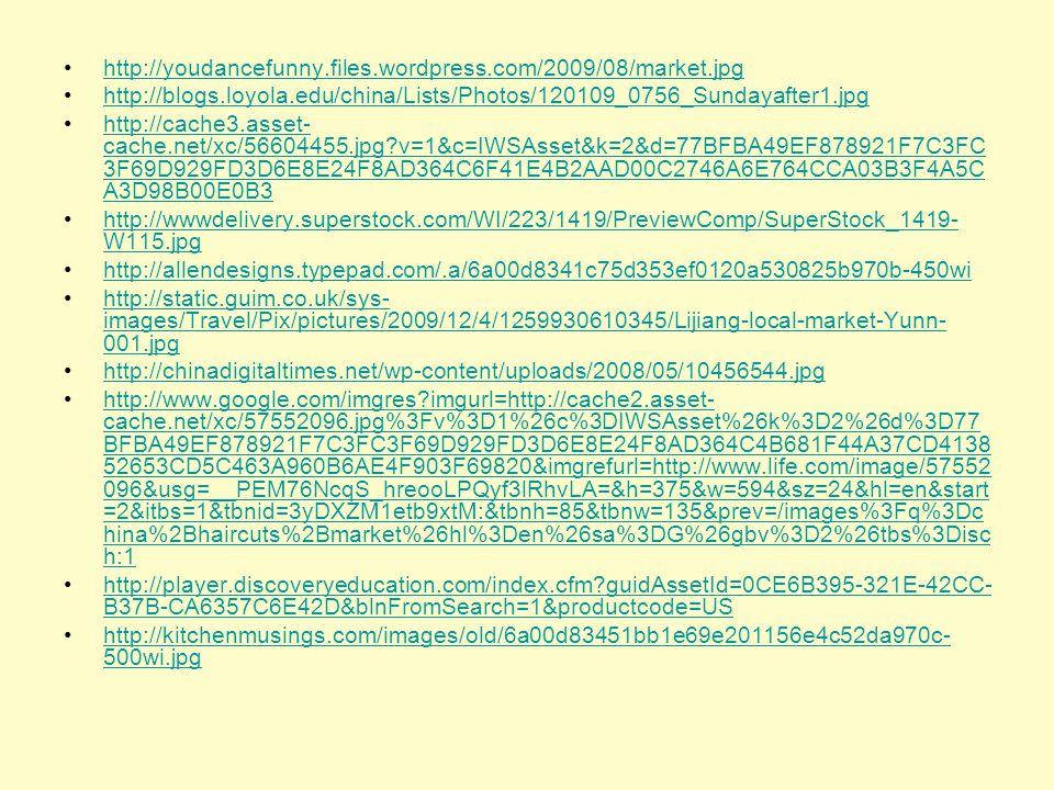 http://youdancefunny.files.wordpress.com/2009/08/market.jpg http://blogs.loyola.edu/china/Lists/Photos/120109_0756_Sundayafter1.jpg http://cache3.asset- cache.net/xc/56604455.jpg?v=1&c=IWSAsset&k=2&d=77BFBA49EF878921F7C3FC 3F69D929FD3D6E8E24F8AD364C6F41E4B2AAD00C2746A6E764CCA03B3F4A5C A3D98B00E0B3http://cache3.asset- cache.net/xc/56604455.jpg?v=1&c=IWSAsset&k=2&d=77BFBA49EF878921F7C3FC 3F69D929FD3D6E8E24F8AD364C6F41E4B2AAD00C2746A6E764CCA03B3F4A5C A3D98B00E0B3 http://wwwdelivery.superstock.com/WI/223/1419/PreviewComp/SuperStock_1419- W115.jpghttp://wwwdelivery.superstock.com/WI/223/1419/PreviewComp/SuperStock_1419- W115.jpg http://allendesigns.typepad.com/.a/6a00d8341c75d353ef0120a530825b970b-450wi http://static.guim.co.uk/sys- images/Travel/Pix/pictures/2009/12/4/1259930610345/Lijiang-local-market-Yunn- 001.jpghttp://static.guim.co.uk/sys- images/Travel/Pix/pictures/2009/12/4/1259930610345/Lijiang-local-market-Yunn- 001.jpg http://chinadigitaltimes.net/wp-content/uploads/2008/05/10456544.jpg http://www.google.com/imgres?imgurl=http://cache2.asset- cache.net/xc/57552096.jpg%3Fv%3D1%26c%3DIWSAsset%26k%3D2%26d%3D77 BFBA49EF878921F7C3FC3F69D929FD3D6E8E24F8AD364C4B681F44A37CD4138 52653CD5C463A960B6AE4F903F69820&imgrefurl=http://www.life.com/image/57552 096&usg=__PEM76NcqS_hreooLPQyf3lRhvLA=&h=375&w=594&sz=24&hl=en&start =2&itbs=1&tbnid=3yDXZM1etb9xtM:&tbnh=85&tbnw=135&prev=/images%3Fq%3Dc hina%2Bhaircuts%2Bmarket%26hl%3Den%26sa%3DG%26gbv%3D2%26tbs%3Disc h:1http://www.google.com/imgres?imgurl=http://cache2.asset- cache.net/xc/57552096.jpg%3Fv%3D1%26c%3DIWSAsset%26k%3D2%26d%3D77 BFBA49EF878921F7C3FC3F69D929FD3D6E8E24F8AD364C4B681F44A37CD4138 52653CD5C463A960B6AE4F903F69820&imgrefurl=http://www.life.com/image/57552 096&usg=__PEM76NcqS_hreooLPQyf3lRhvLA=&h=375&w=594&sz=24&hl=en&start =2&itbs=1&tbnid=3yDXZM1etb9xtM:&tbnh=85&tbnw=135&prev=/images%3Fq%3Dc hina%2Bhaircuts%2Bmarket%26hl%3Den%26sa%3DG%26gbv%3D2%26tbs%3Disc h:1 http://player.discoveryeducation.com/index.cfm?guidAs