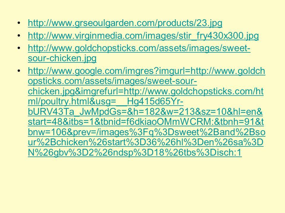 http://www.virginmedia.com/images/stir_fry430x300.jpg http://www.goldchopsticks.com/assets/images/sweet- sour-chicken.jpghttp://www.goldchopsticks.com/assets/images/sweet- sour-chicken.jpg http://www.google.com/imgres?imgurl=http://www.goldch opsticks.com/assets/images/sweet-sour- chicken.jpg&imgrefurl=http://www.goldchopsticks.com/ht ml/poultry.html&usg=__Hg415d65Yr- bURV43Ta_JwMpdGs=&h=182&w=213&sz=10&hl=en& start=48&itbs=1&tbnid=f6dkiaoOMmWCRM:&tbnh=91&t bnw=106&prev=/images%3Fq%3Dsweet%2Band%2Bso ur%2Bchicken%26start%3D36%26hl%3Den%26sa%3D N%26gbv%3D2%26ndsp%3D18%26tbs%3Disch:1http://www.google.com/imgres?imgurl=http://www.goldch opsticks.com/assets/images/sweet-sour- chicken.jpg&imgrefurl=http://www.goldchopsticks.com/ht ml/poultry.html&usg=__Hg415d65Yr- bURV43Ta_JwMpdGs=&h=182&w=213&sz=10&hl=en& start=48&itbs=1&tbnid=f6dkiaoOMmWCRM:&tbnh=91&t bnw=106&prev=/images%3Fq%3Dsweet%2Band%2Bso ur%2Bchicken%26start%3D36%26hl%3Den%26sa%3D N%26gbv%3D2%26ndsp%3D18%26tbs%3Disch:1