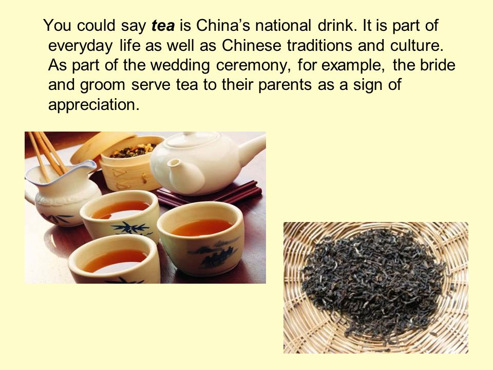 You could say tea is Chinas national drink. It is part of everyday life as well as Chinese traditions and culture. As part of the wedding ceremony, fo