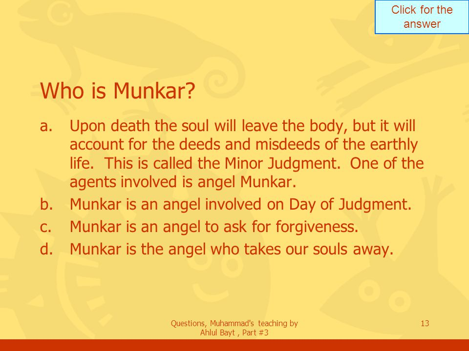 Click for the answer Questions, Muhammad's teaching by Ahlul Bayt, Part #3 13 Who is Munkar? a.Upon death the soul will leave the body, but it will ac