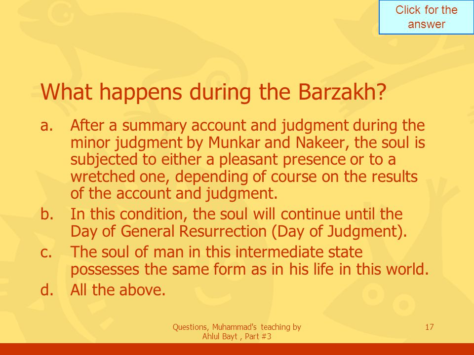 Click for the answer Questions, Muhammad's teaching by Ahlul Bayt, Part #3 17 What happens during the Barzakh? a.After a summary account and judgment