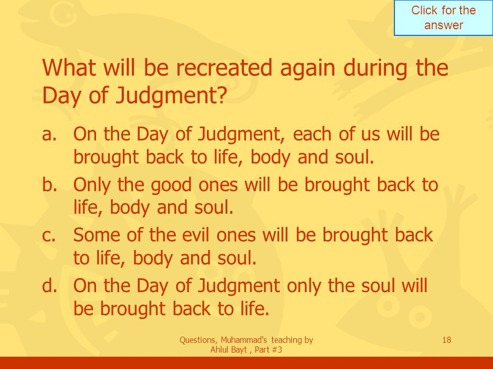 Click for the answer Questions, Muhammad's teaching by Ahlul Bayt, Part #3 18 What will be recreated again during the Day of Judgment? a.On the Day of