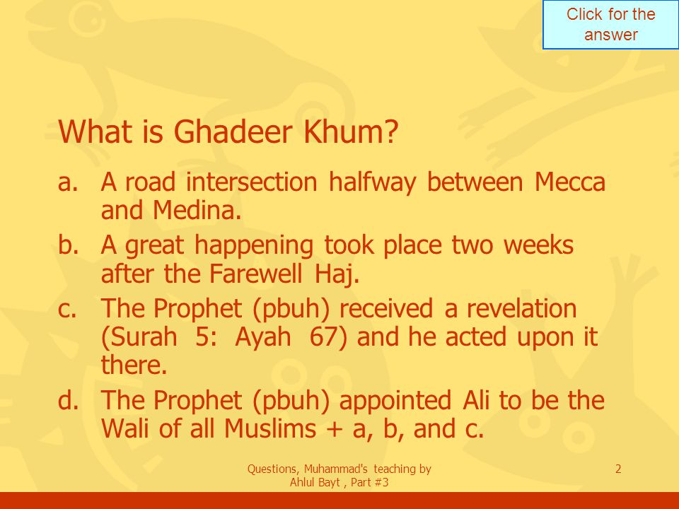 Click for the answer Questions, Muhammad's teaching by Ahlul Bayt, Part #3 2 What is Ghadeer Khum? a.A road intersection halfway between Mecca and Med