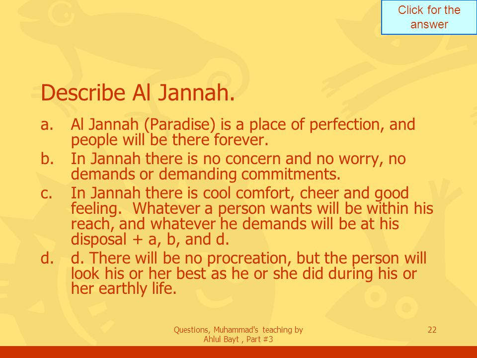 Click for the answer Questions, Muhammad's teaching by Ahlul Bayt, Part #3 22 Describe Al Jannah. a.Al Jannah (Paradise) is a place of perfection, and