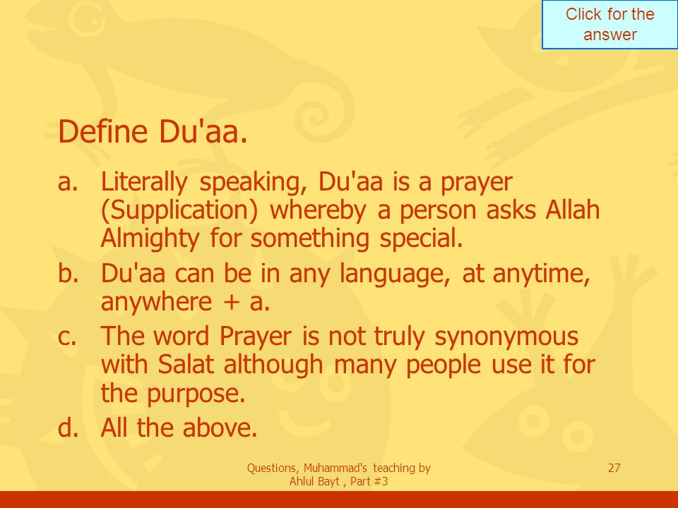 Click for the answer Questions, Muhammad's teaching by Ahlul Bayt, Part #3 27 Define Du'aa. a.Literally speaking, Du'aa is a prayer (Supplication) whe