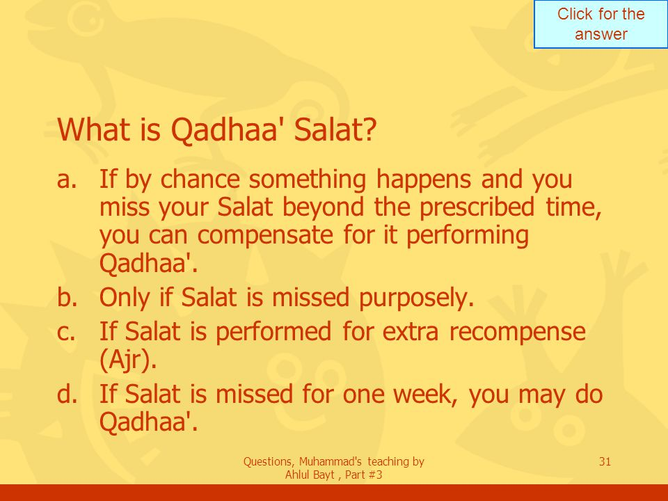 Click for the answer Questions, Muhammad's teaching by Ahlul Bayt, Part #3 31 What is Qadhaa' Salat? a.If by chance something happens and you miss you