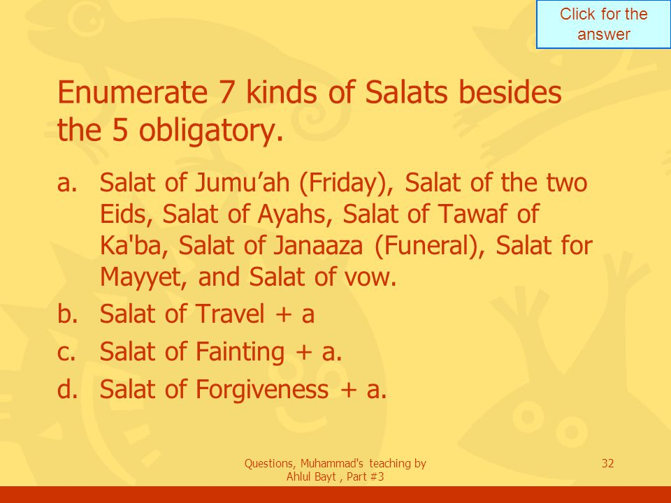 Click for the answer Questions, Muhammad's teaching by Ahlul Bayt, Part #3 32 Enumerate 7 kinds of Salats besides the 5 obligatory. a.Salat of Jumuah
