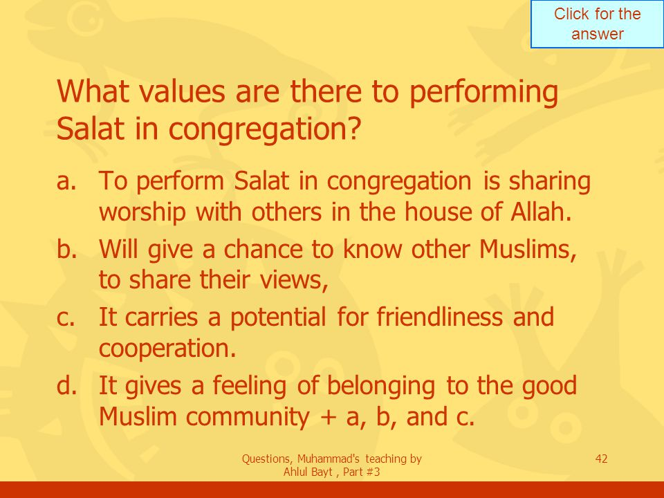 Click for the answer Questions, Muhammad's teaching by Ahlul Bayt, Part #3 42 What values are there to performing Salat in congregation? a.To perform