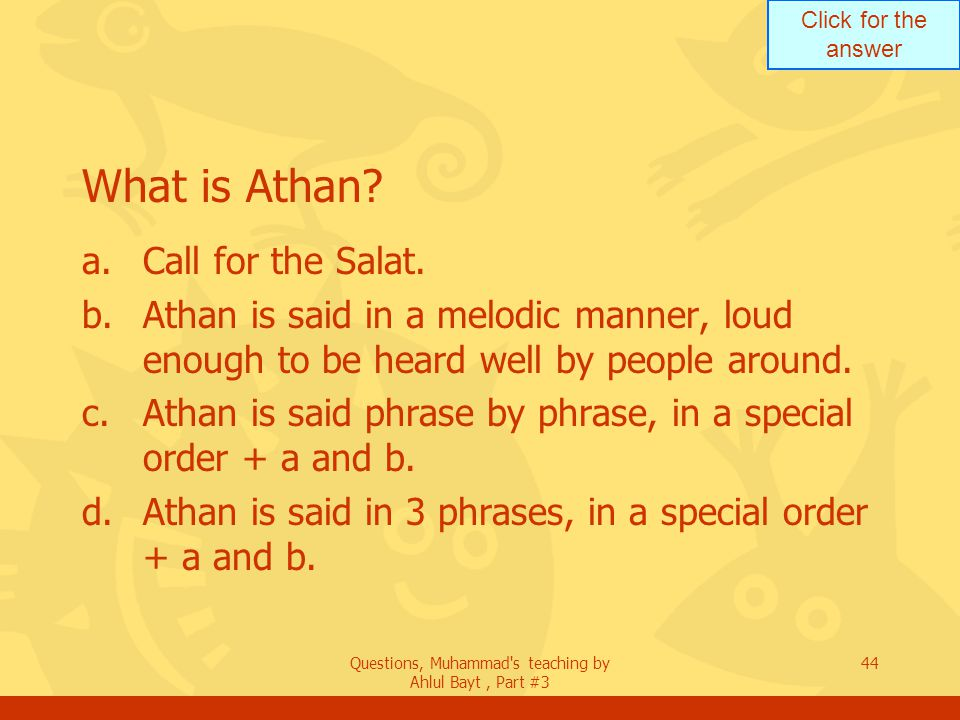 Click for the answer Questions, Muhammad's teaching by Ahlul Bayt, Part #3 44 What is Athan? a.Call for the Salat. b.Athan is said in a melodic manner