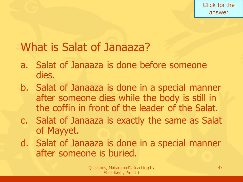 Click for the answer Questions, Muhammad's teaching by Ahlul Bayt, Part #3 47 What is Salat of Janaaza? a.Salat of Janaaza is done before someone dies